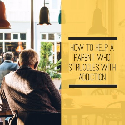 How to help a parent who struggles with addiction