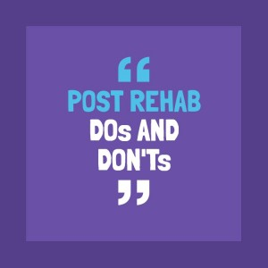 Post rehab dos and donts